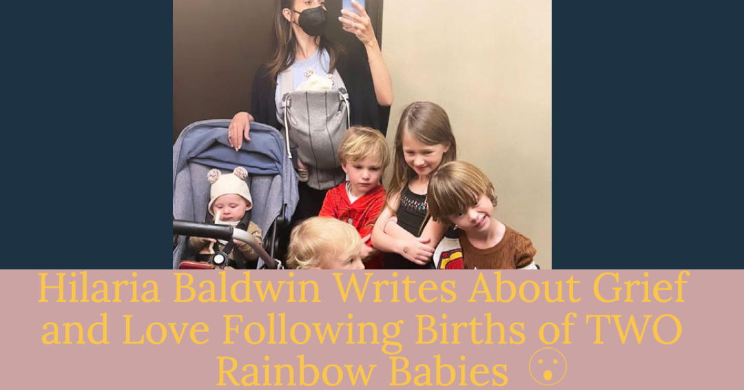 hilaria baldwin opens up about miscarriage at 16 weeks, grief, and love following the birth of her two rainbow babies
