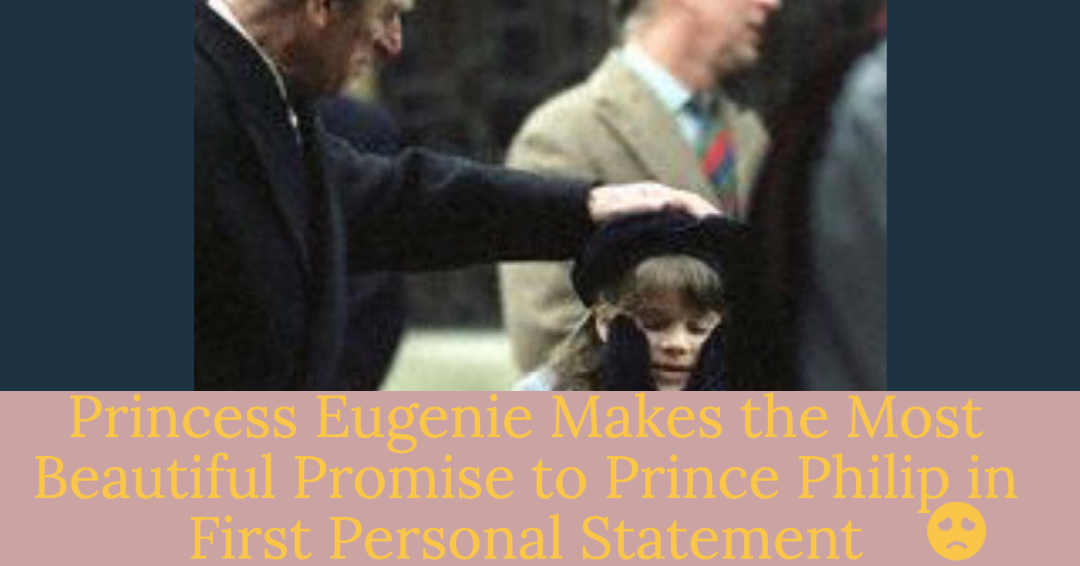 princess eugenie makes beautiful promise to late grandfather prince philip in her first statement since his passing